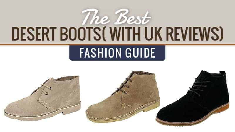 The Best Desert Boots (with UK Reviews) Fashion Guide 2017