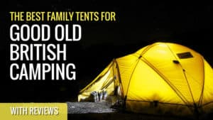 Best Family Tents for Good Old British Camping (with Reviews)