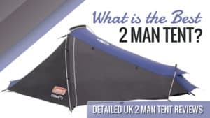 What is the Best 2 Man Tent? Detailed UK 2 Man Tent Reviews
