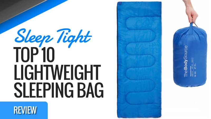 Sleep Tight – Top 10 Lightweight Sleeping Bags Reviewed
