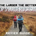 The Larger the Better! Top 5 Large Rucksack Review Guide