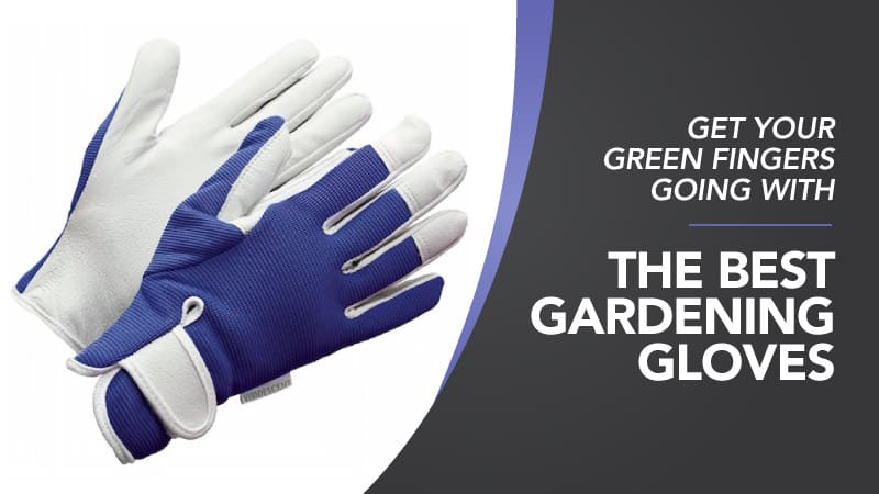 Get Your Green Fingers Going – With the Best Gardening Gloves